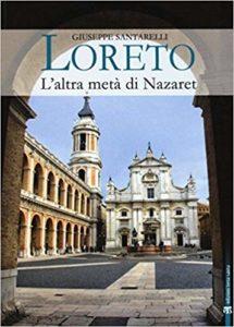 Loreto. L'altra metà di Nazaret. La storia, il mistero e l'arte della Santa Casa